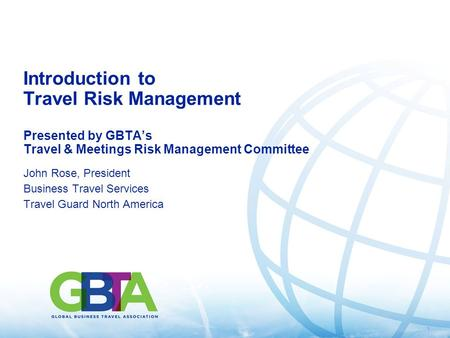 1 Introduction to Travel Risk Management Presented by GBTA's Travel & Meetings Risk Management Committee John Rose, President Business Travel Services.
