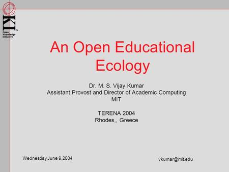 Dr. M. S. Vijay Kumar Assistant Provost and Director of Academic Computing MIT TERENA 2004 Rhodes,, Greece An Open Educational Ecology Wednesday June 9,2004.