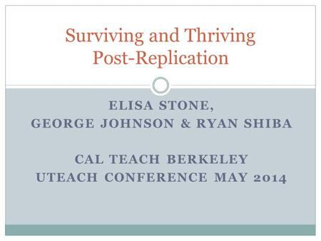 ELISA STONE, GEORGE JOHNSON & RYAN SHIBA CAL TEACH BERKELEY UTEACH CONFERENCE MAY 2014 Surviving and Thriving Post-Replication.