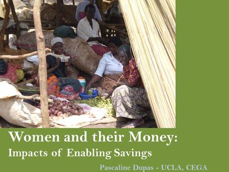 Women and their Money: Impacts of Enabling Savings Pascaline Dupas - UCLA, CEGA.
