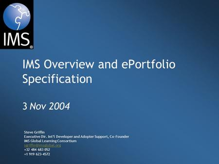 IMS Overview and ePortfolio Specification 3 Nov 2004 Steve Griffin Executive Dir. Int'l Developer and Adopter Support, Co-Founder IMS Global Learning Consortium.