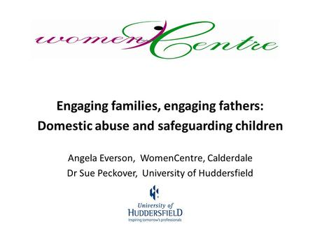 Engaging families, engaging fathers: Domestic abuse and safeguarding children Angela Everson, WomenCentre, Calderdale Dr Sue Peckover, University of Huddersfield.