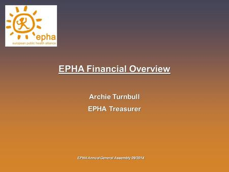 EPHA Annual General Assembly 09/2014 EPHA Financial Overview Archie Turnbull EPHA Treasurer.