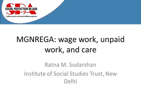 MGNREGA: wage work, unpaid work, and care Ratna M. Sudarshan Institute of Social Studies Trust, New Delhi.