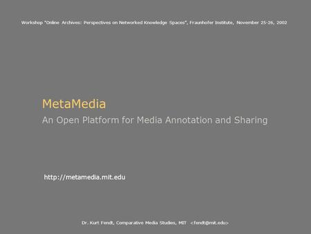 Dr. Kurt Fendt, Comparative Media Studies, MIT MetaMedia An Open Platform for Media Annotation and Sharing  Workshop Online Archives: