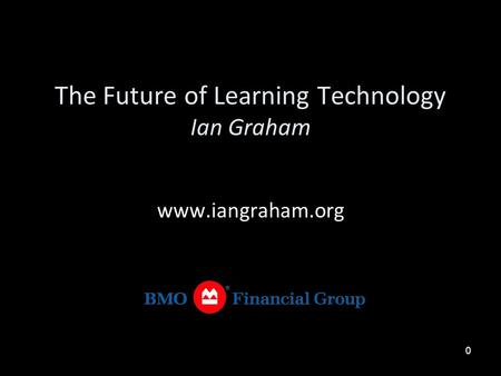 0 The Future of Learning Technology Ian Graham www.iangraham.org.