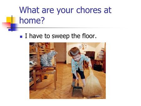 What are your chores at home? I have to sweep the floor.