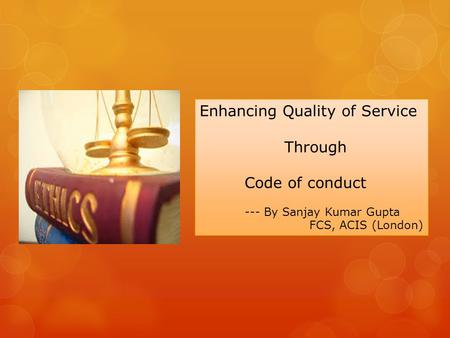 Enhancing Quality of Service Through Code of conduct --- By Sanjay Kumar Gupta FCS, ACIS (London)