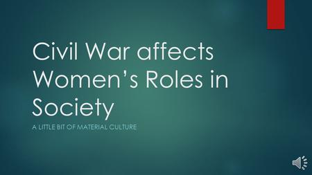 Civil War affects Women's Roles in Society A LITTLE BIT OF MATERIAL CULTURE.