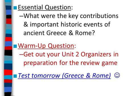 ■ Essential Question: – What were the key contributions & important historic events of ancient Greece & Rome? ■ Warm-Up Question: – Get out your Unit 2.