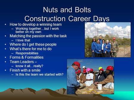 Nuts and Bolts Construction Career Days How to develop a winning team –Working together…but I work better on my own Matching the passion with the task.