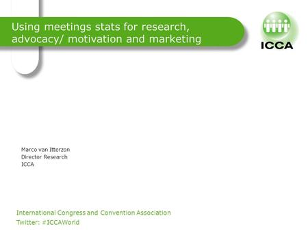 International Congress and Convention Association. Twitter: #ICCAWorld Using meetings stats for research, advocacy/ motivation and marketing Marco van.