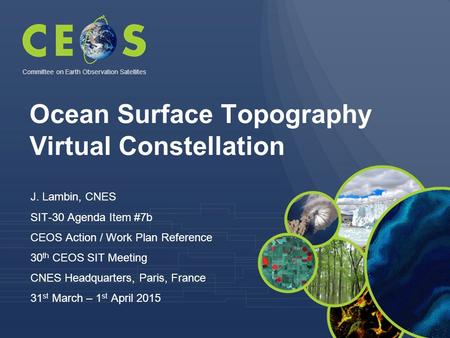 Ocean Surface Topography Virtual Constellation J. Lambin, CNES SIT-30 Agenda Item #7b CEOS Action / Work Plan Reference 30 th CEOS SIT Meeting CNES Headquarters,