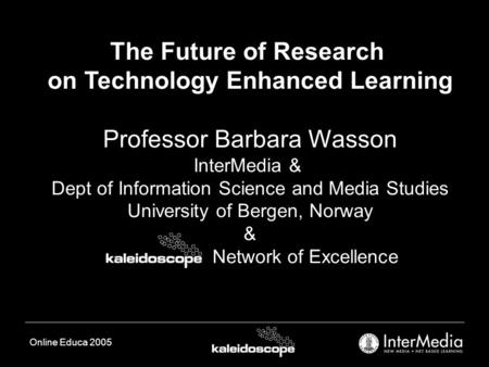 Online Educa 2005 The Future of Research on Technology Enhanced Learning Professor Barbara Wasson InterMedia & Dept of Information Science and Media Studies.