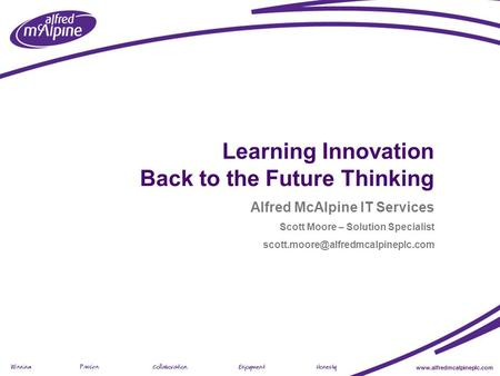 Www.alfredmcalpineplc.com Presentation Title (view > header footer) Learning Innovation Back to the Future Thinking Alfred McAlpine IT Services Scott Moore.