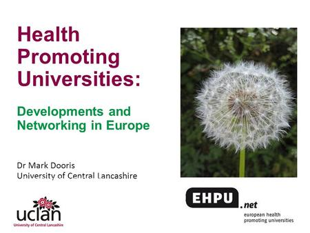 Www.healthyuniversities.ac.uk Health Promoting Universities: Developments and Networking in Europe Dr Mark Dooris University of Central Lancashire Developing.