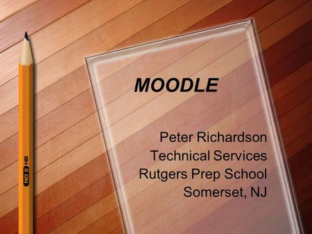 MOODLE Peter Richardson Technical Services Rutgers Prep School Somerset, NJ.