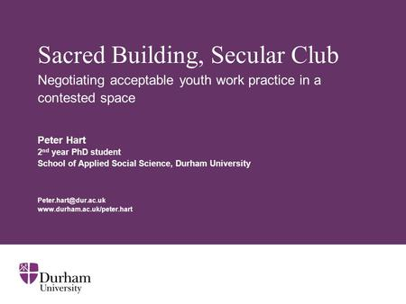 Sacred Building, Secular Club Negotiating acceptable youth work practice in a contested space Peter Hart 2 nd year PhD student School of Applied Social.