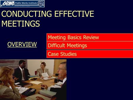 CONDUCTING EFFECTIVE MEETINGS Case Studies Difficult Meetings Meeting Basics Review OVERVIEW.