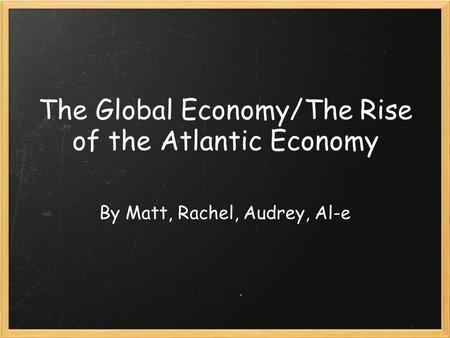 The Global Economy/The Rise of the Atlantic Economy By Matt, Rachel, Audrey, Al-e.