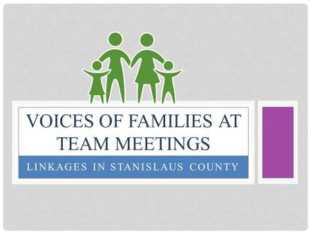 LINKAGES IN STANISLAUS COUNTY VOICES OF FAMILIES AT TEAM MEETINGS.