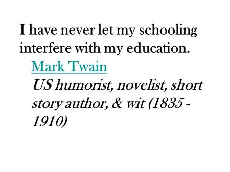 I have never let my schooling interfere with my education. Mark Twain Mark Twain US humorist, novelist, short story author, & wit (1835 - 1910)