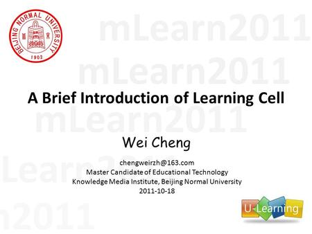 MLearn2011 A Brief Introduction of Learning Cell Wei Cheng Master Candidate of Educational Technology Knowledge Media Institute, Beijing.