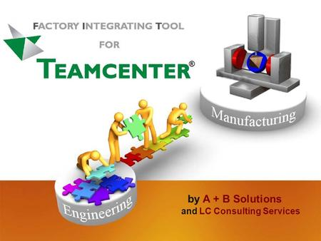 By A + B Solutions and LC Consulting Services ®. How to Integrate Production in to T EAMCENTER by LC Consulting Services 8 Denison Parkway East Corning,