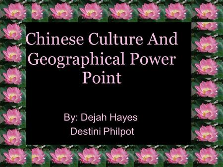 Chinese Culture And Geographical Power Point By: Dejah Hayes Destini Philpot.