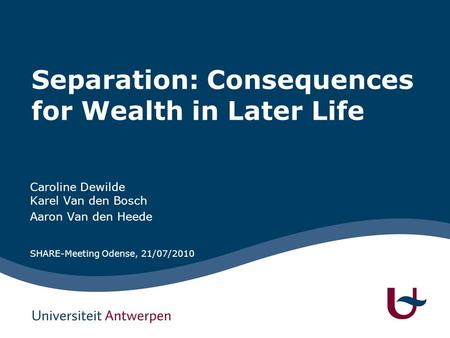Separation: Consequences for Wealth in Later Life Caroline Dewilde Karel Van den Bosch Aaron Van den Heede SHARE-Meeting Odense, 21/07/2010.