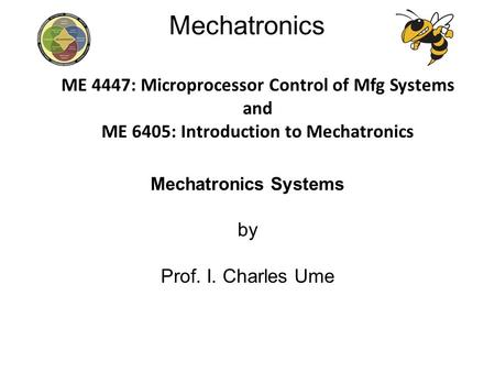 Mechatronics Mechatronics Systems by Prof. I. Charles Ume ME 4447: Microprocessor Control of Mfg Systems and ME 6405: Introduction to Mechatronics.