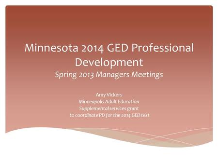 Minnesota 2014 GED Professional Development Spring 2013 Managers Meetings Amy Vickers Minneapolis Adult Education Supplemental services grant to coordinate.