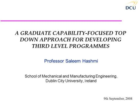 A GRADUATE CAPABILITY-FOCUSED TOP DOWN APPROACH FOR DEVELOPING THIRD LEVEL PROGRAMMES Professor Saleem Hashmi School of Mechanical and Manufacturing Engineering,