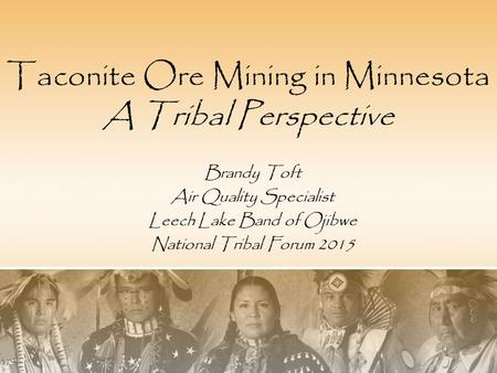 Taconite Ore Mining in Minnesota A Tribal Perspective Brandy Toft Air Quality Specialist Leech Lake Band of Ojibwe National Tribal Forum 2015.