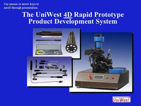 The UniWest 4D Rapid Prototype Product Development System Use mouse or arrow keys to scroll through presentation.
