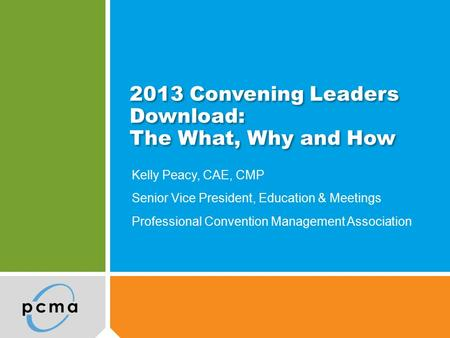 2013 Convening Leaders Download: The What, Why and How Kelly Peacy, CAE, CMP Senior Vice President, Education & Meetings Professional Convention Management.