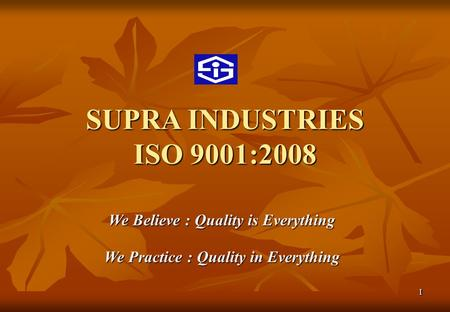 SUPRA INDUSTRIES ISO 9001:2008 We Believe : Quality is Everything We Practice : Quality in Everything 11.