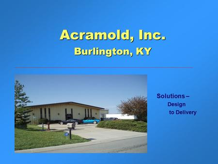 Solutions – Design to Delivery Acramold, Inc. Burlington, KY.