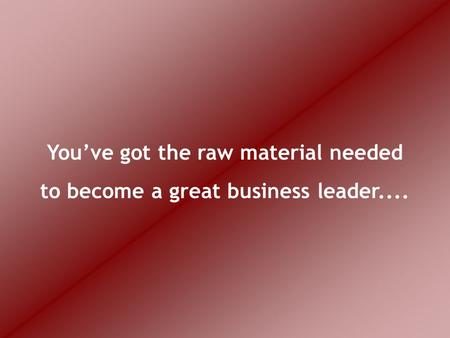 You've got the raw material needed to become a great business leader....