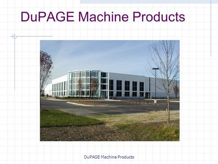 DuPAGE Machine Products. Background Founded in 1969 Contract manufacturer of precision turned products Approximate Annual Revenues: $30 million Employees: