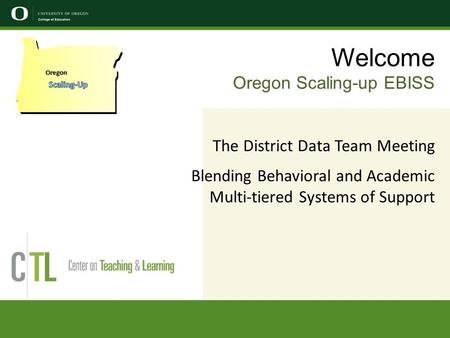 Welcome Oregon Scaling-up EBISS The District Data Team Meeting Blending Behavioral and Academic Multi-tiered Systems of Support Oregon.
