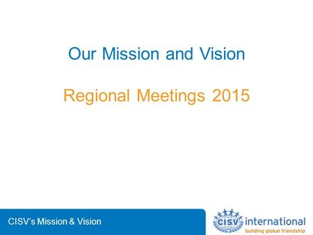 CISV's Mission & Vision Our Mission and Vision Regional Meetings 2015.