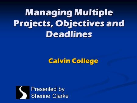 Managing Multiple Projects, Objectives and Deadlines Presented by Sherine Clarke Calvin College.