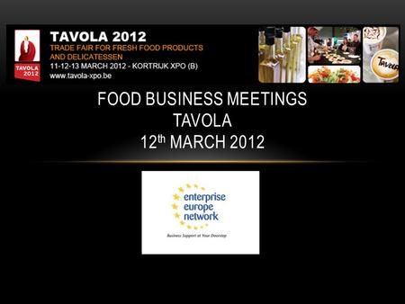 FOOD BUSINESS MEETINGS TAVOLA 12 th MARCH 2012. TAVOLA SHOW – BASIC INFORMATION Sector : fine food and fresh products Dates : from 11 th to 13 th March.