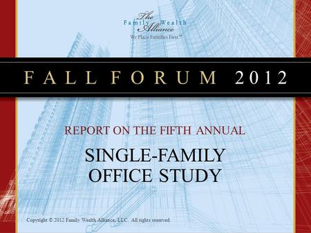 F A L L F O R U M 2 0 1 2 Copyright © 2012 Family Wealth Alliance, LLC. All rights reserved. REPORT ON THE FIFTH ANNUAL SINGLE-FAMILY OFFICE STUDY.