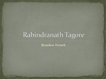 Brandon French Rabindranath Tagore From: Calcutta, Bengal, British India 7 May 1861–7 August 1941.