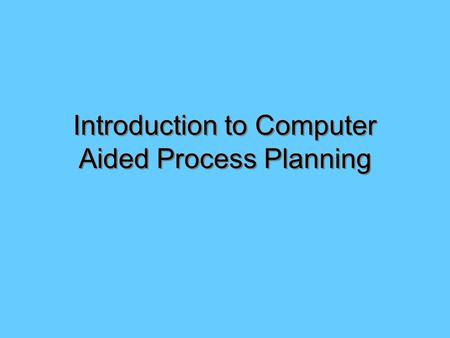 Introduction to Computer Aided Process Planning. Computer Integrated Manufacturing (CIM) Computer Aided Design (CAD) –2D –3D –Concurrent Engineering Computer.
