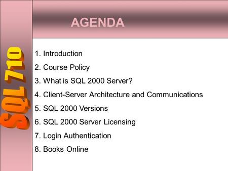 AGENDA 1.Introduction 2.Course Policy 3.What is SQL 2000 Server? 4.Client-Server Architecture and Communications 5.SQL 2000 Versions 6.SQL 2000 Server.