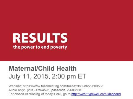 Maternal/Child Health July 11, 2015, 2:00 pm ET Webinar: https://www.fuzemeeting.com/fuze/f2988286/29603538 Audio only: (201) 479-4595, passcode 29603538.