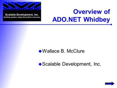 Overview of ADO.NET Whidbey  Wallace B. McClure  Scalable Development, Inc. Scalable Development, Inc. Building systems today that perform tomorrow.